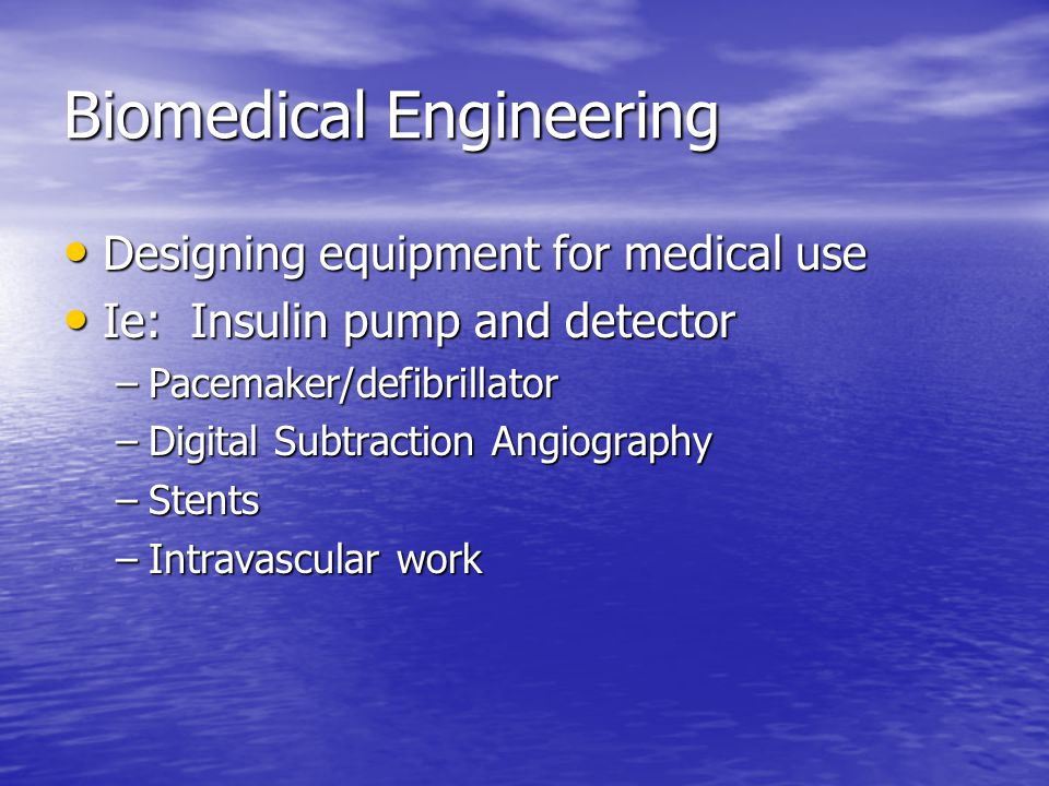 Biomedical Engineering Designing equipment for medical use Designing equipment for medical use Ie: Insulin pump and detector Ie: Insulin pump and dete