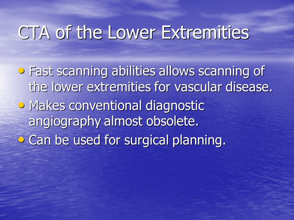 CTA of the Lower Extremities Fast scanning abilities allows scanning of the lower extremities for vascular disease. Fast scanning abilities allows sca