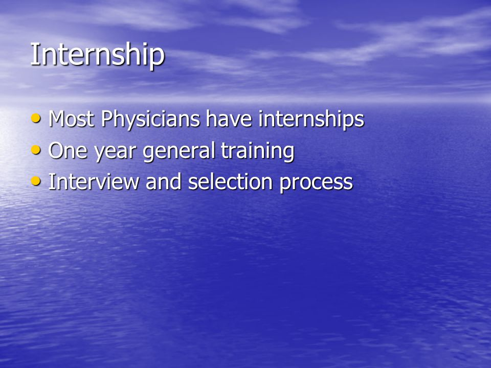 Internship Most Physicians have internships Most Physicians have internships One year general training One year general training Interview and selecti