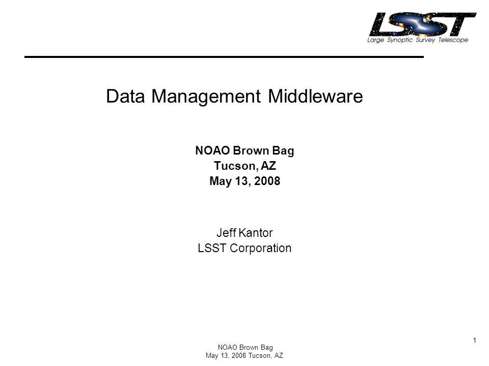 NOAO Brown Bag May 13, 2008 Tucson, AZ 1 Data Management Middleware NOAO Brown Bag Tucson, AZ May 13, 2008 Jeff Kantor LSST Corporation