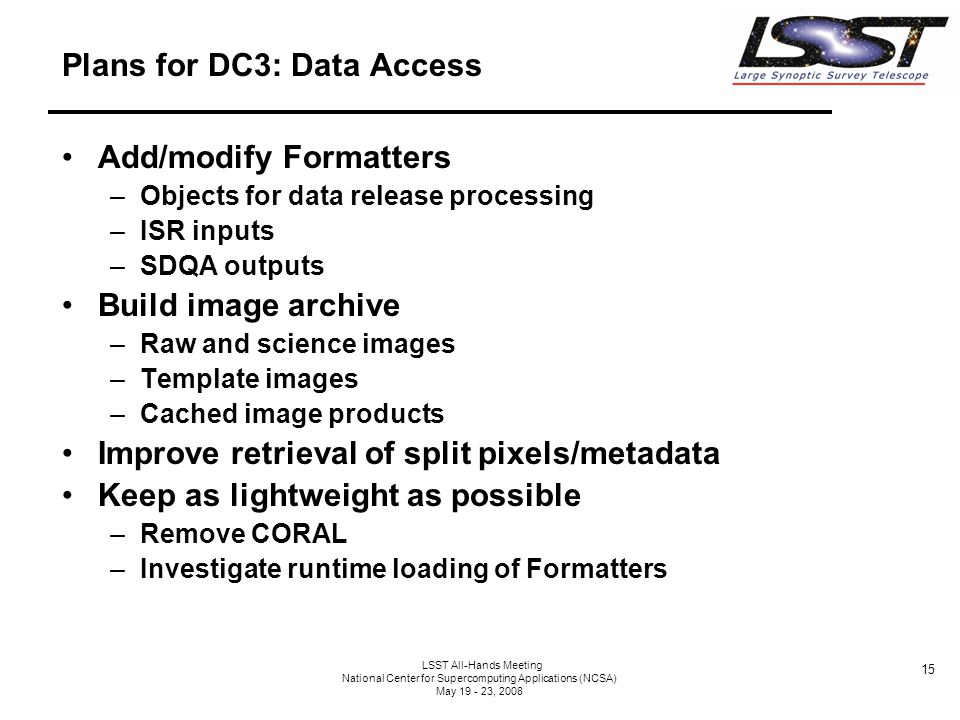 15 LSST All-Hands Meeting National Center for Supercomputing Applications (NCSA) May 19 - 23, 2008 Plans for DC3: Data Access Add/modify Formatters –Objects for data release processing –ISR inputs –SDQA outputs Build image archive –Raw and science images –Template images –Cached image products Improve retrieval of split pixels/metadata Keep as lightweight as possible –Remove CORAL –Investigate runtime loading of Formatters