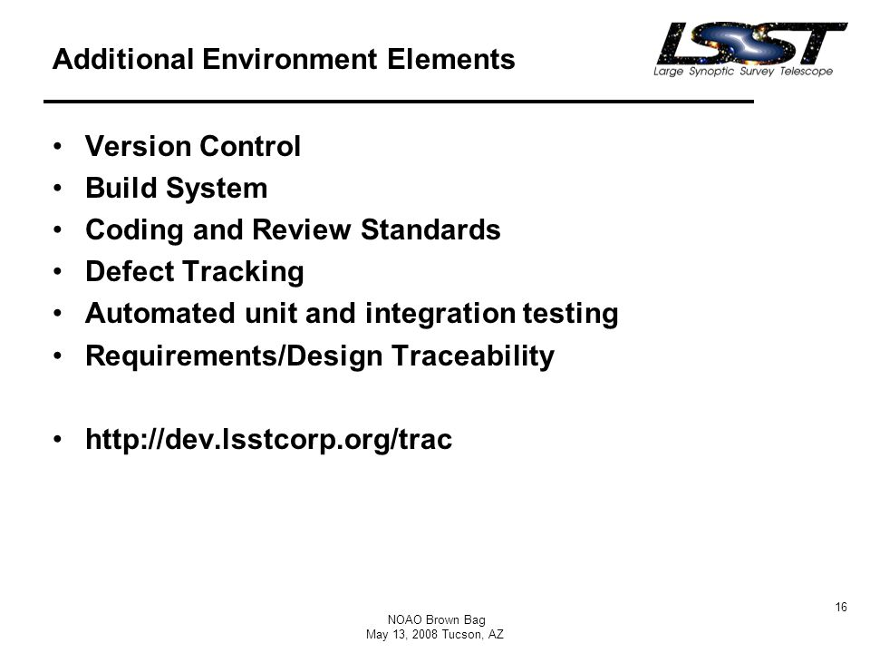 NOAO Brown Bag May 13, 2008 Tucson, AZ 16 Additional Environment Elements Version Control Build System Coding and Review Standards Defect Tracking Automated unit and integration testing Requirements/Design Traceability http://dev.lsstcorp.org/trac