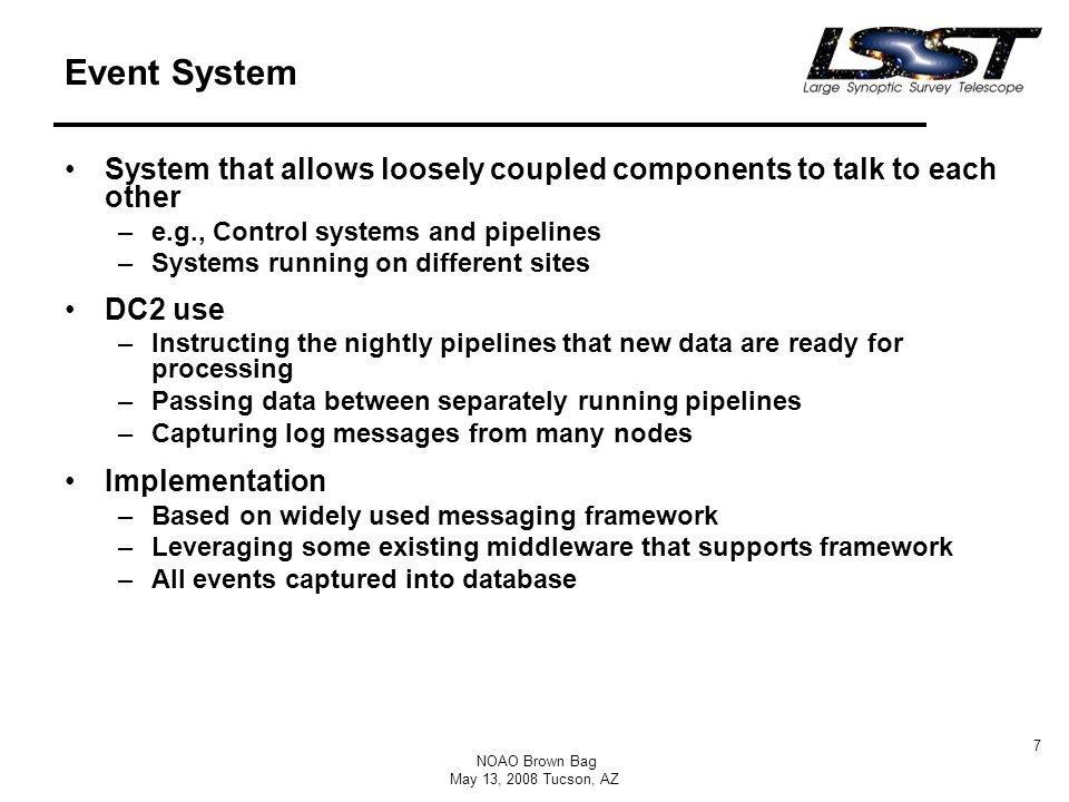 NOAO Brown Bag May 13, 2008 Tucson, AZ 7 Event System System that allows loosely coupled components to talk to each other –e.g., Control systems and p