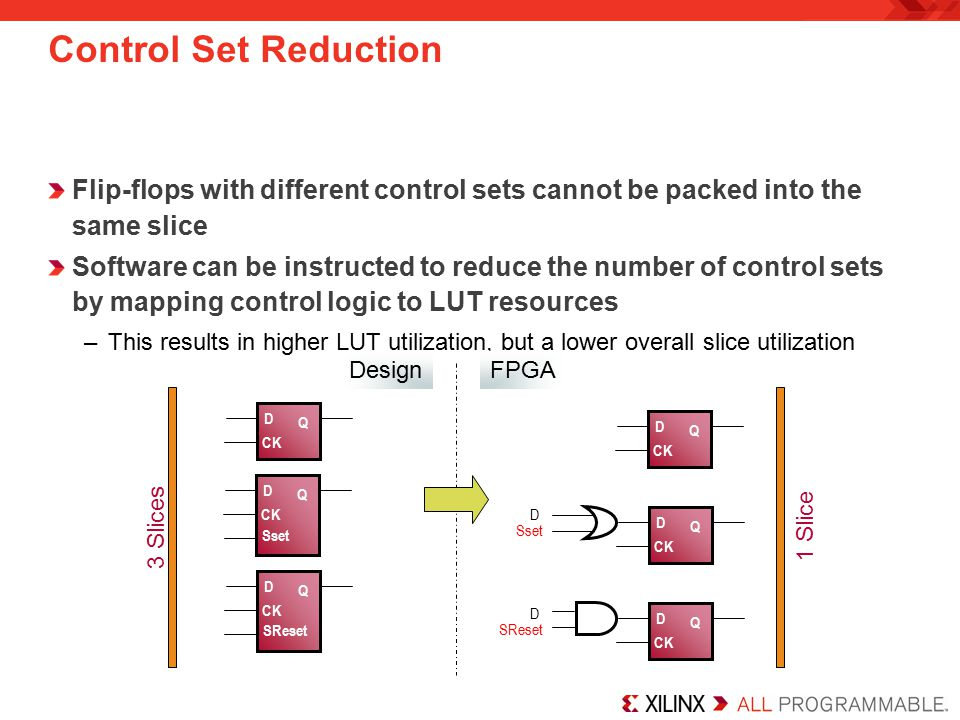 Control Set Reduction Flip-flops with different control sets cannot be packed into the same slice Software can be instructed to reduce the number of c