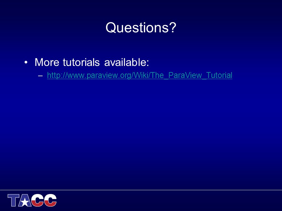 Questions? More tutorials available: –http://www.paraview.org/Wiki/The_ParaView_Tutorialhttp://www.paraview.org/Wiki/The_ParaView_Tutorial