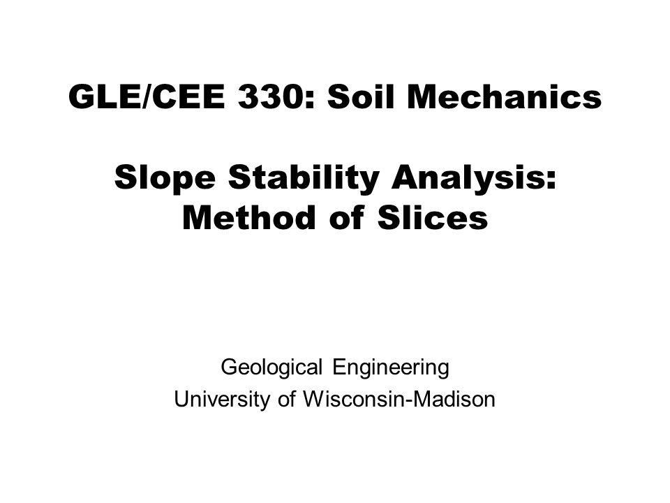 GLE/CEE 330: Soil Mechanics Slope Stability Analysis: Method of Slices Geological Engineering University of Wisconsin-Madison