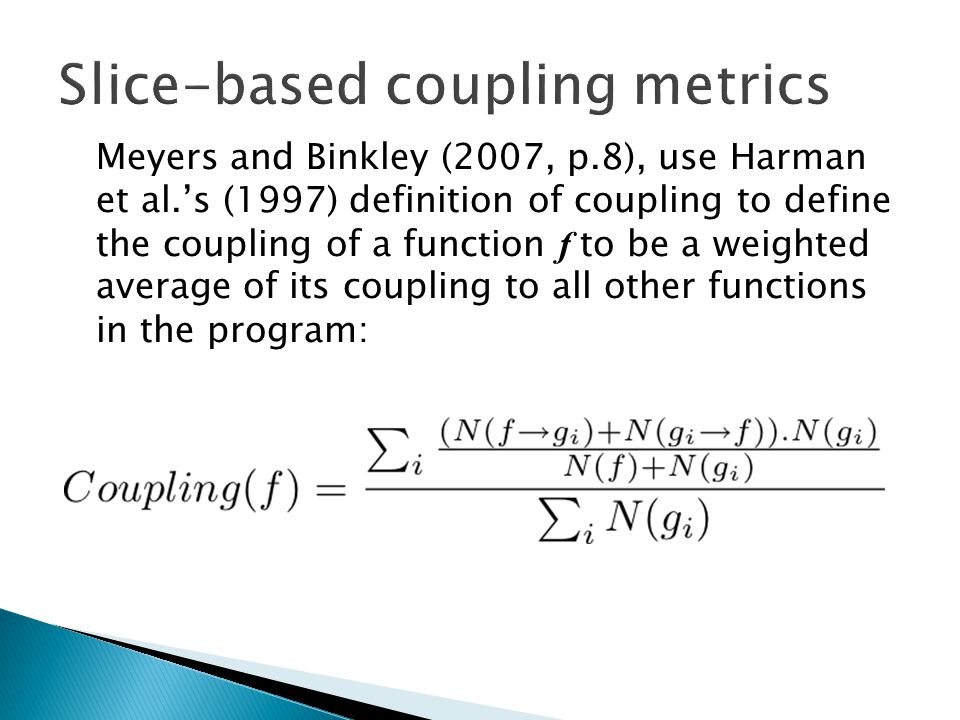Meyers and Binkley (2007, p.8), use Harman et al.'s (1997) definition of coupling to define the coupling of a function f to be a weighted average of its coupling to all other functions in the program: