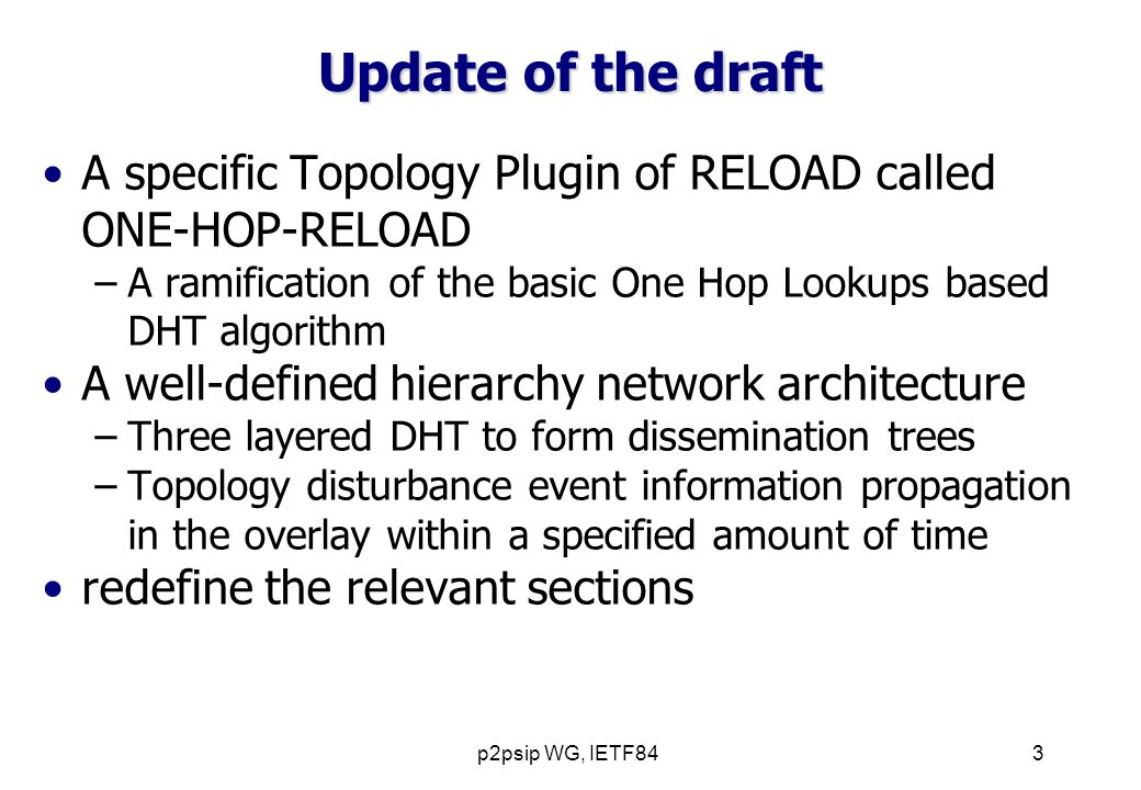 p2psip WG, IETF843 Update of the draft A specific Topology Plugin of RELOAD called ONE-HOP-RELOAD –A ramification of the basic One Hop Lookups based DHT algorithm A well-defined hierarchy network architecture –Three layered DHT to form dissemination trees –Topology disturbance event information propagation in the overlay within a specified amount of time redefine the relevant sections