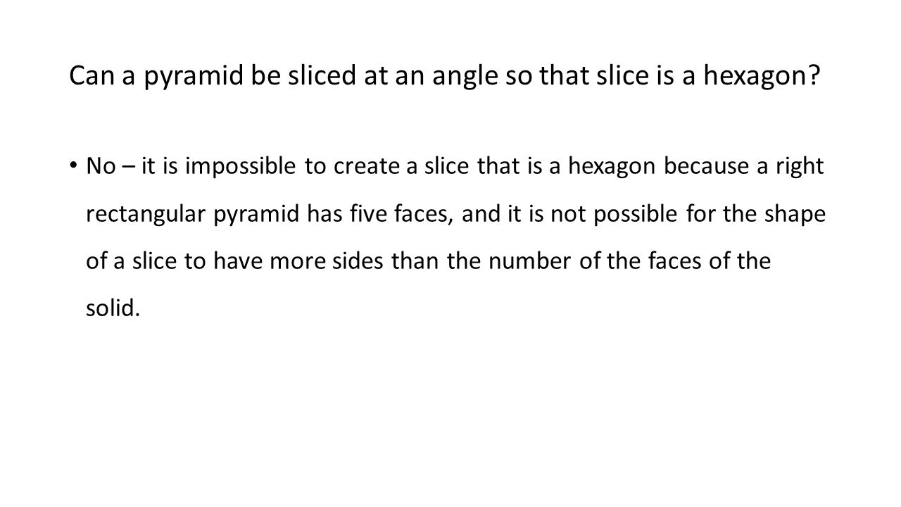 Can a pyramid be sliced at an angle so that slice is a hexagon? No – it is impossible to create a slice that is a hexagon because a right rectangular
