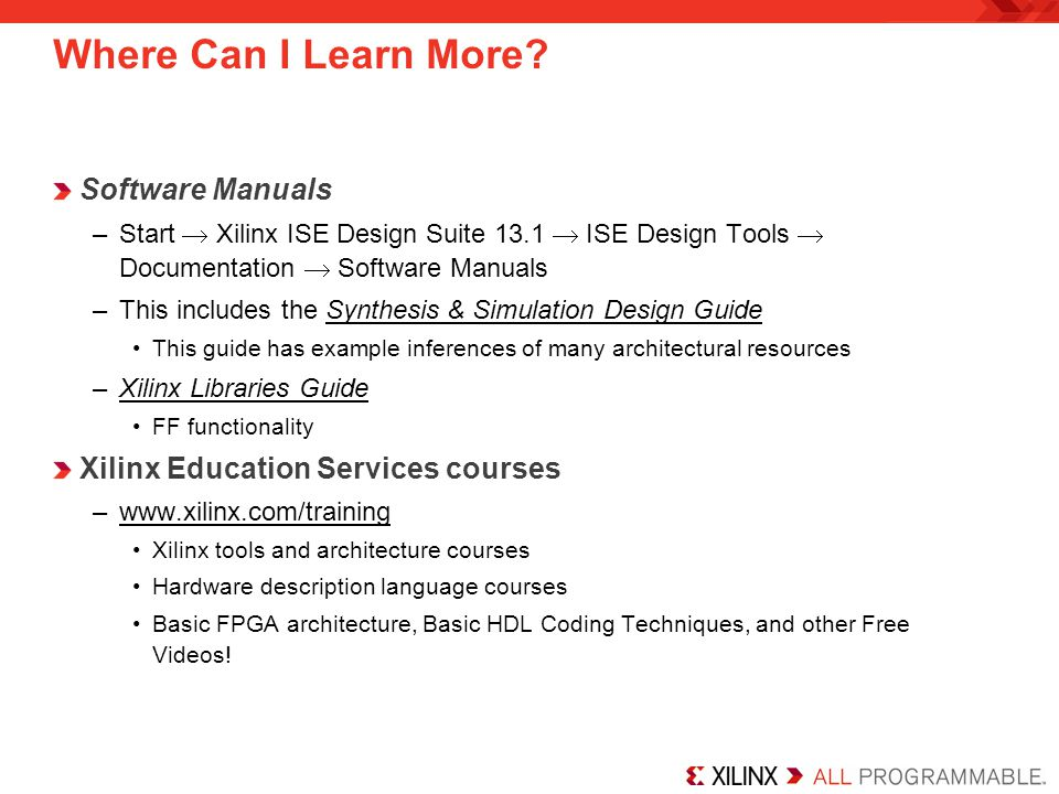Where Can I Learn More? Software Manuals –Start  Xilinx ISE Design Suite 13.1  ISE Design Tools  Documentation  Software Manuals –This includes th