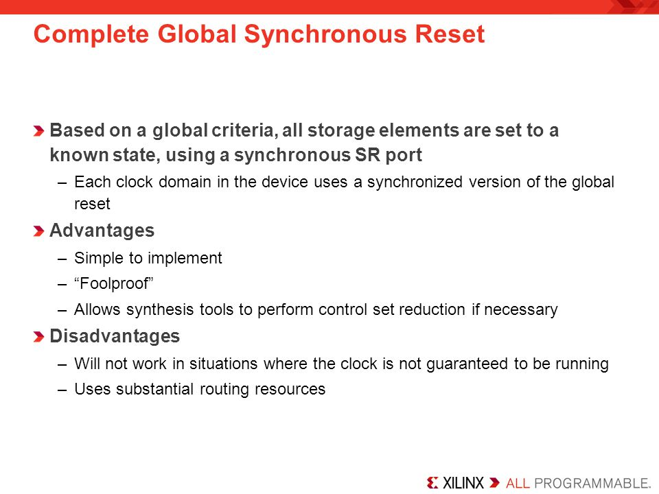 Complete Global Synchronous Reset Based on a global criteria, all storage elements are set to a known state, using a synchronous SR port –Each clock d