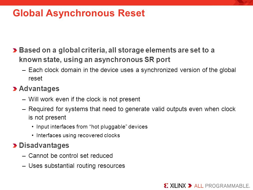 Global Asynchronous Reset Based on a global criteria, all storage elements are set to a known state, using an asynchronous SR port –Each clock domain