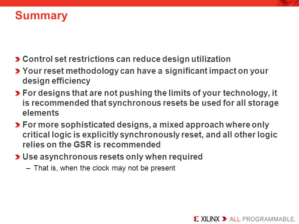Summary Control set restrictions can reduce design utilization Your reset methodology can have a significant impact on your design efficiency For desi