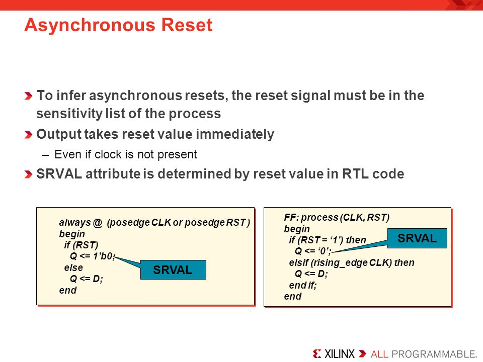 Using Asynchronous Resets Deassertion of reset should be synchronous to the clock Not synchronizing the deassertion of reset can create problems –Flip-flops can go metastable –Not all flip-flops are guaranteed to come out of reset on the same clock Use a reset bridge to synchronize reset to each domain D CE SR CK D SR Q CK D CE SR CK D SR Q CK rst_pin clkA 0 rst_clkA SR configured as asynchronous, SRVAL=1