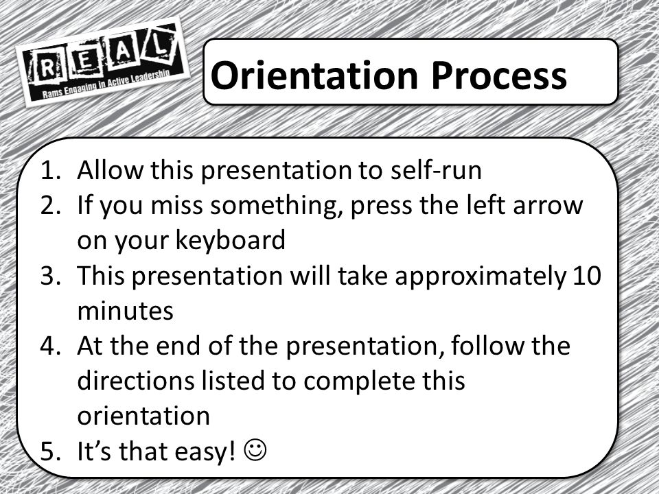 Orientation Process 1.Allow this presentation to self-run 2.If you miss something, press the left arrow on your keyboard 3.This presentation will take approximately 10 minutes 4.At the end of the presentation, follow the directions listed to complete this orientation 5.It's that easy!