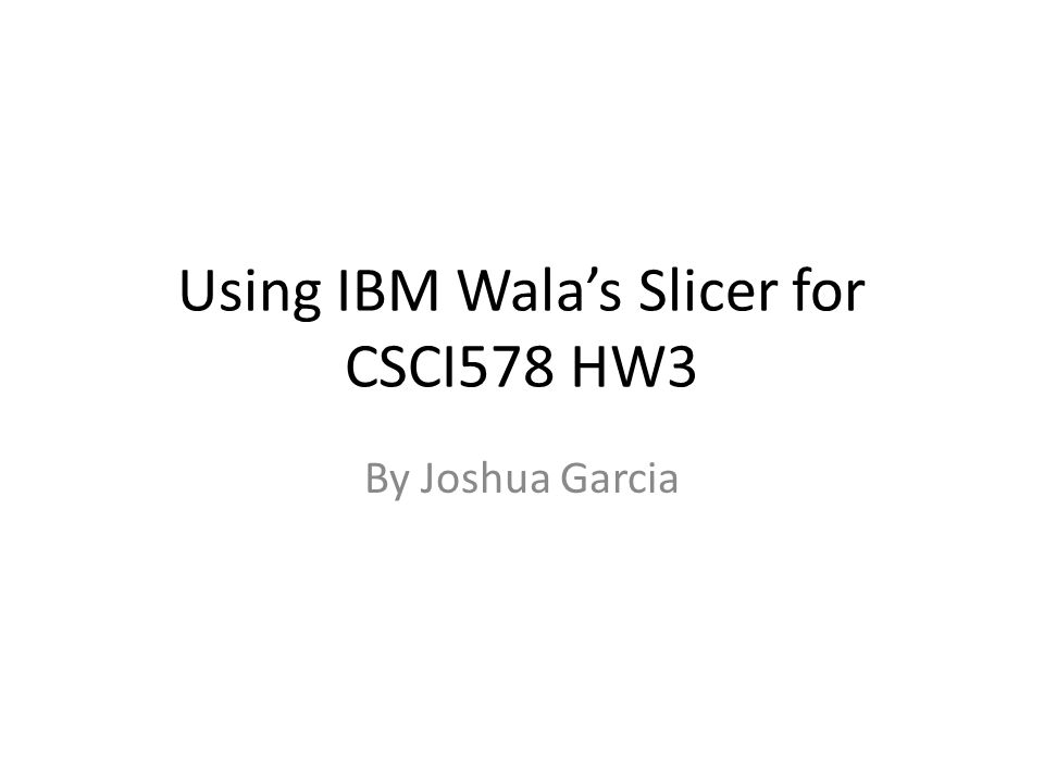 Using IBM Wala's Slicer for CSCI578 HW3 By Joshua Garcia