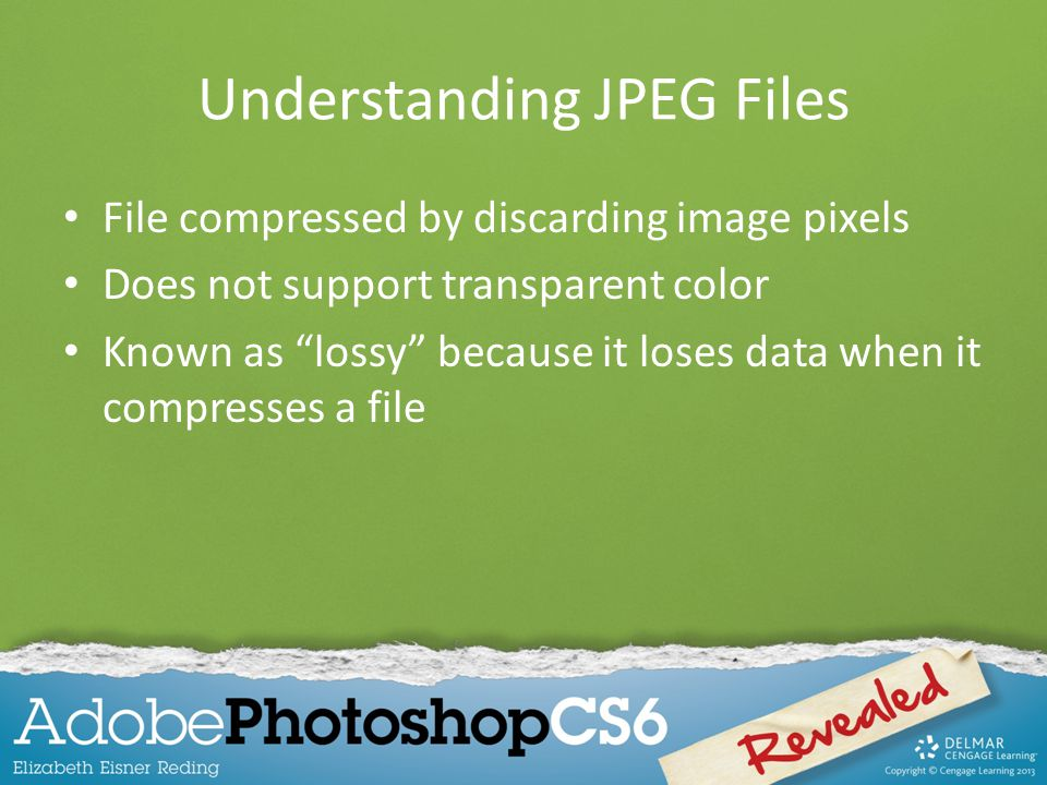 Understanding JPEG Files File compressed by discarding image pixels Does not support transparent color Known as lossy because it loses data when it compresses a file