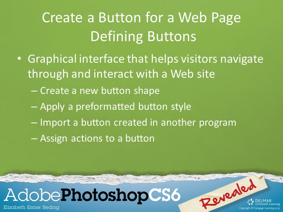 Create a Button for a Web Page Defining Buttons Graphical interface that helps visitors navigate through and interact with a Web site – Create a new button shape – Apply a preformatted button style – Import a button created in another program – Assign actions to a button