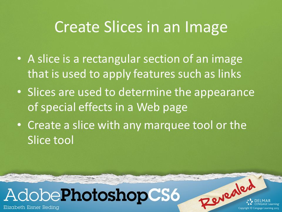 Create Slices in an Image A slice is a rectangular section of an image that is used to apply features such as links Slices are used to determine the appearance of special effects in a Web page Create a slice with any marquee tool or the Slice tool