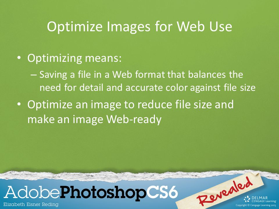 Optimize Images for Web Use Optimizing means: – Saving a file in a Web format that balances the need for detail and accurate color against file size Optimize an image to reduce file size and make an image Web-ready