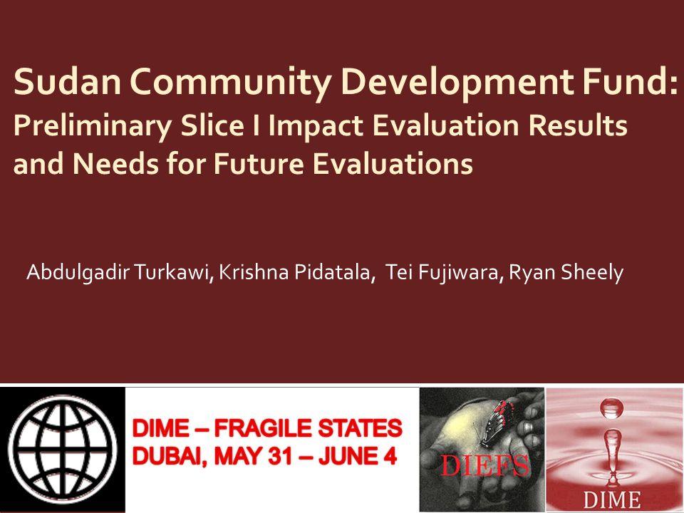Sudan Community Development Fund: Preliminary Slice I Impact Evaluation Results and Needs for Future Evaluations Abdulgadir Turkawi, Krishna Pidatala, Tei Fujiwara, Ryan Sheely