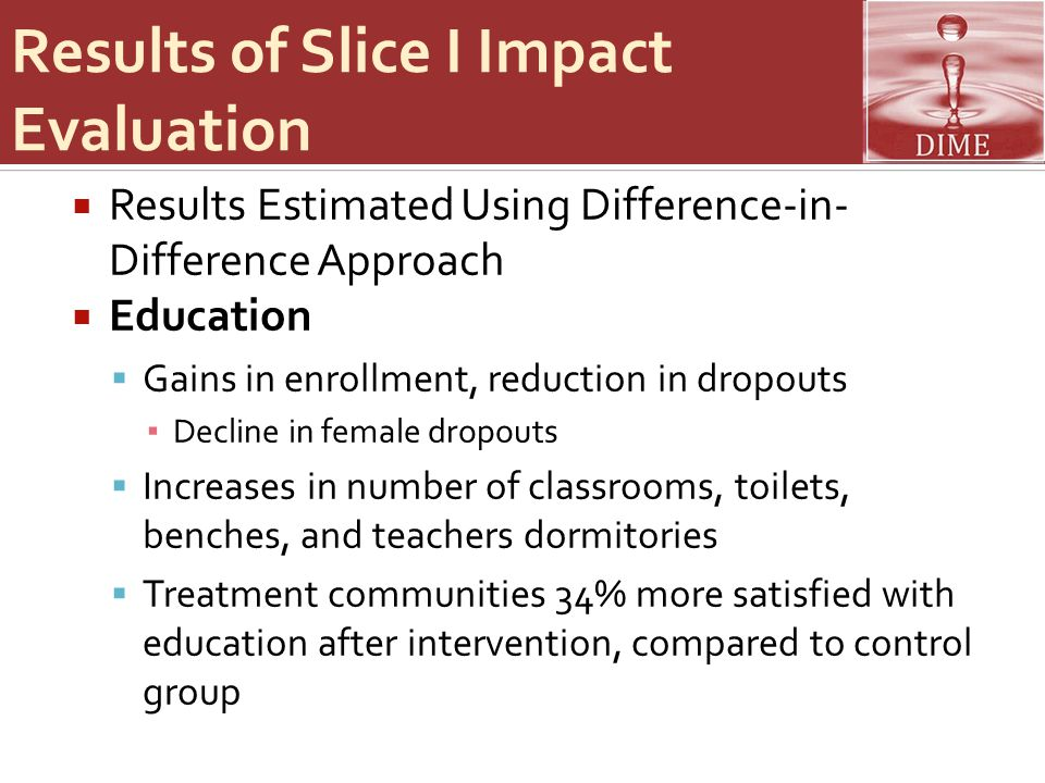 Results of Slice I Impact Evaluation  Results Estimated Using Difference-in- Difference Approach  Education  Gains in enrollment, reduction in dropouts ▪ Decline in female dropouts  Increases in number of classrooms, toilets, benches, and teachers dormitories  Treatment communities 34% more satisfied with education after intervention, compared to control group
