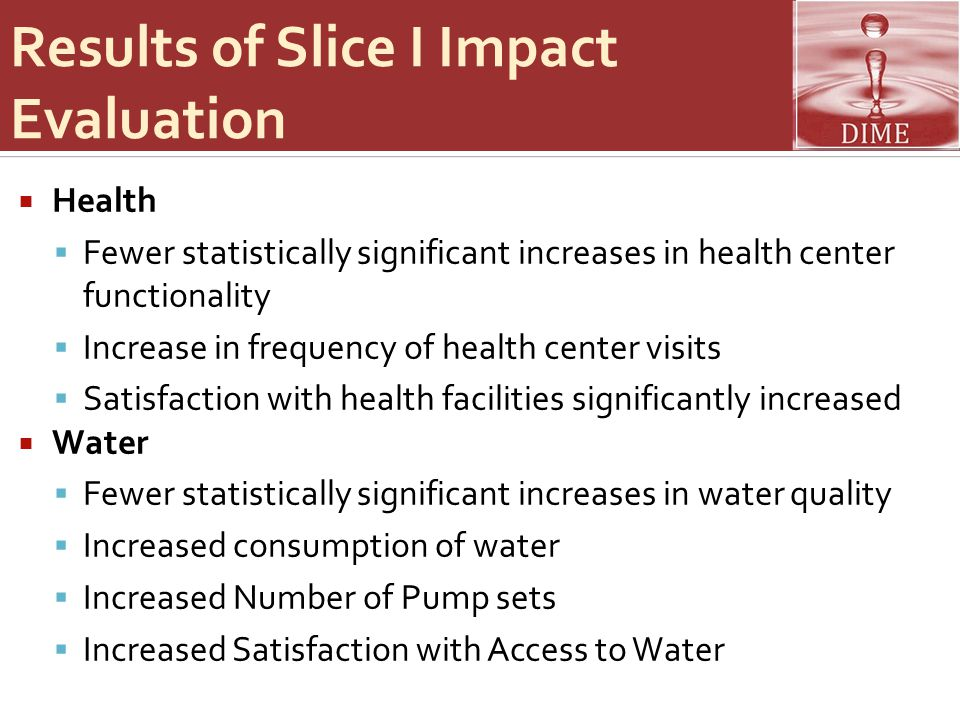 Results of Slice I Impact Evaluation  Health  Fewer statistically significant increases in health center functionality  Increase in frequency of health center visits  Satisfaction with health facilities significantly increased  Water  Fewer statistically significant increases in water quality  Increased consumption of water  Increased Number of Pump sets  Increased Satisfaction with Access to Water
