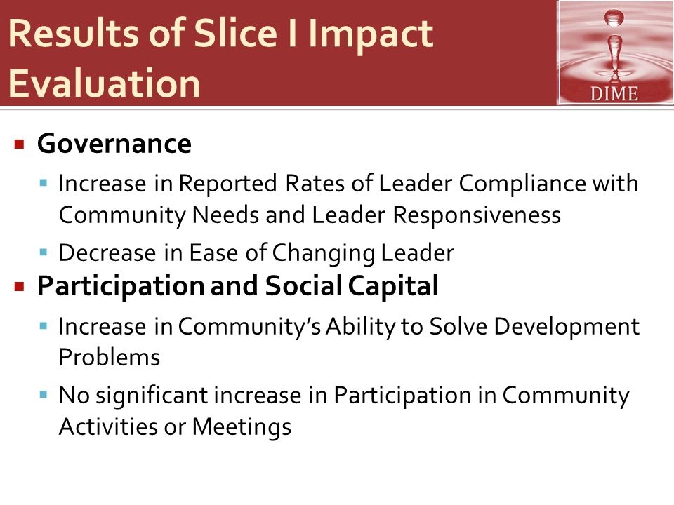 Results of Slice I Impact Evaluation  Governance  Increase in Reported Rates of Leader Compliance with Community Needs and Leader Responsiveness  Decrease in Ease of Changing Leader  Participation and Social Capital  Increase in Community's Ability to Solve Development Problems  No significant increase in Participation in Community Activities or Meetings