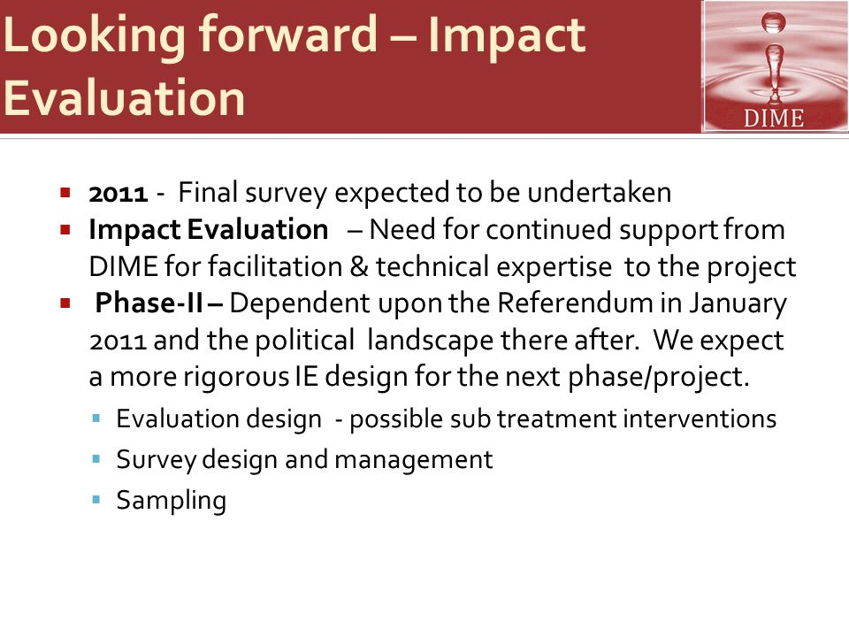 Looking forward – Impact Evaluation  2011 - Final survey expected to be undertaken  Impact Evaluation – Need for continued support from DIME for facilitation & technical expertise to the project  Phase-II – Dependent upon the Referendum in January 2011 and the political landscape there after.
