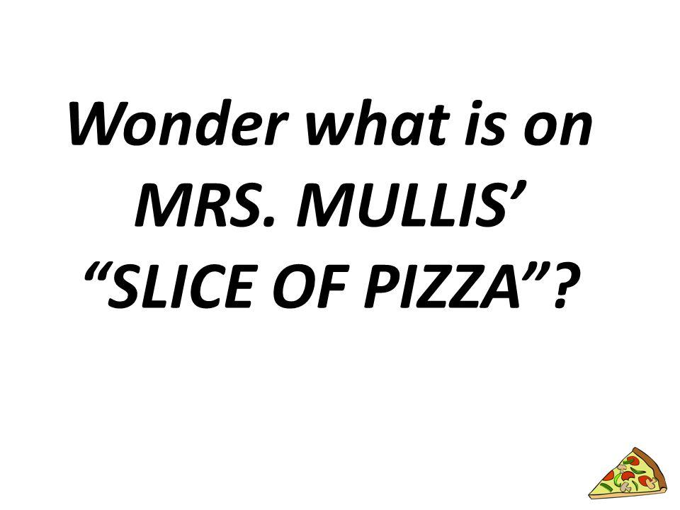 Wonder what is on MRS. MULLIS' SLICE OF PIZZA