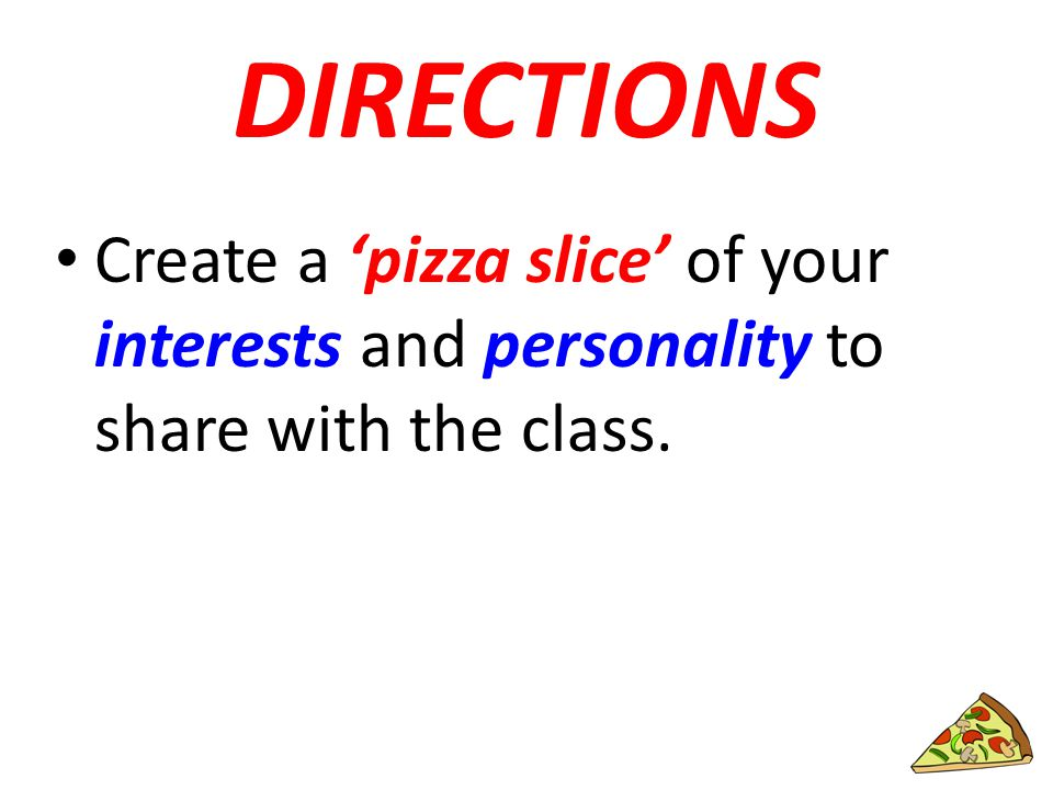 DIRECTIONS Create a 'pizza slice' of your interests and personality to share with the class.