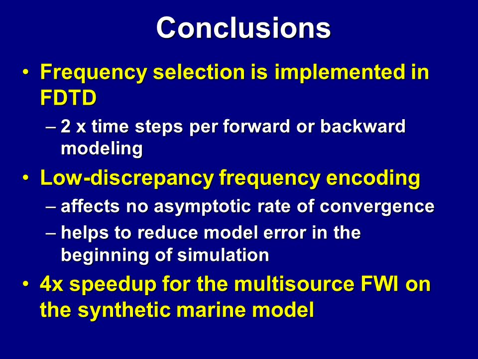 Frequency selection is implemented in FDTDFrequency selection is implemented in FDTD –2 x time steps per forward or backward modeling Low-discrepancy frequency encodingLow-discrepancy frequency encoding –affects no asymptotic rate of convergence –helps to reduce model error in the beginning of simulation 4x speedup for the multisource FWI on the synthetic marine model4x speedup for the multisource FWI on the synthetic marine model Conclusions