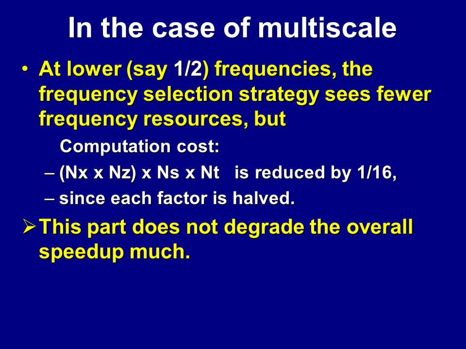 At lower (say 1/2) frequencies, the frequency selection strategy sees fewer frequency resources, butAt lower (say 1/2) frequencies, the frequency selection strategy sees fewer frequency resources, but Computation cost: Computation cost: –(Nx x Nz) x Ns x Nt is reduced by 1/16, –since each factor is halved.