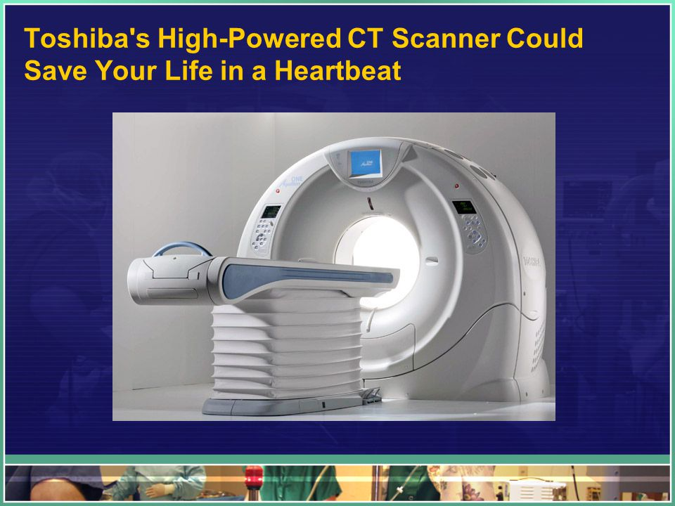 Toshiba s High-Powered CT Scanner Could Save Your Life in a Heartbeat