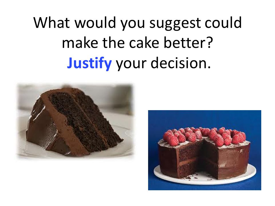 What would you suggest could make the cake better Justify your decision.