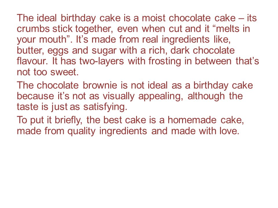 The ideal birthday cake is a moist chocolate cake – its crumbs stick together, even when cut and it melts in your mouth .
