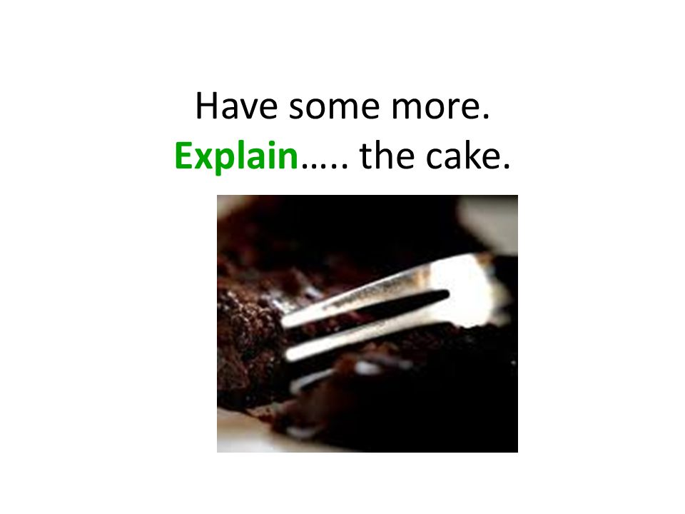 Have some more. Explain….. the cake.