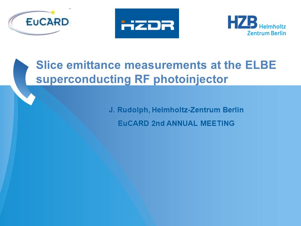 J. Rudolph, Helmholtz-Zentrum Berlin EuCARD 2nd ANNUAL MEETING Slice emittance measurements at the ELBE superconducting RF photoinjector