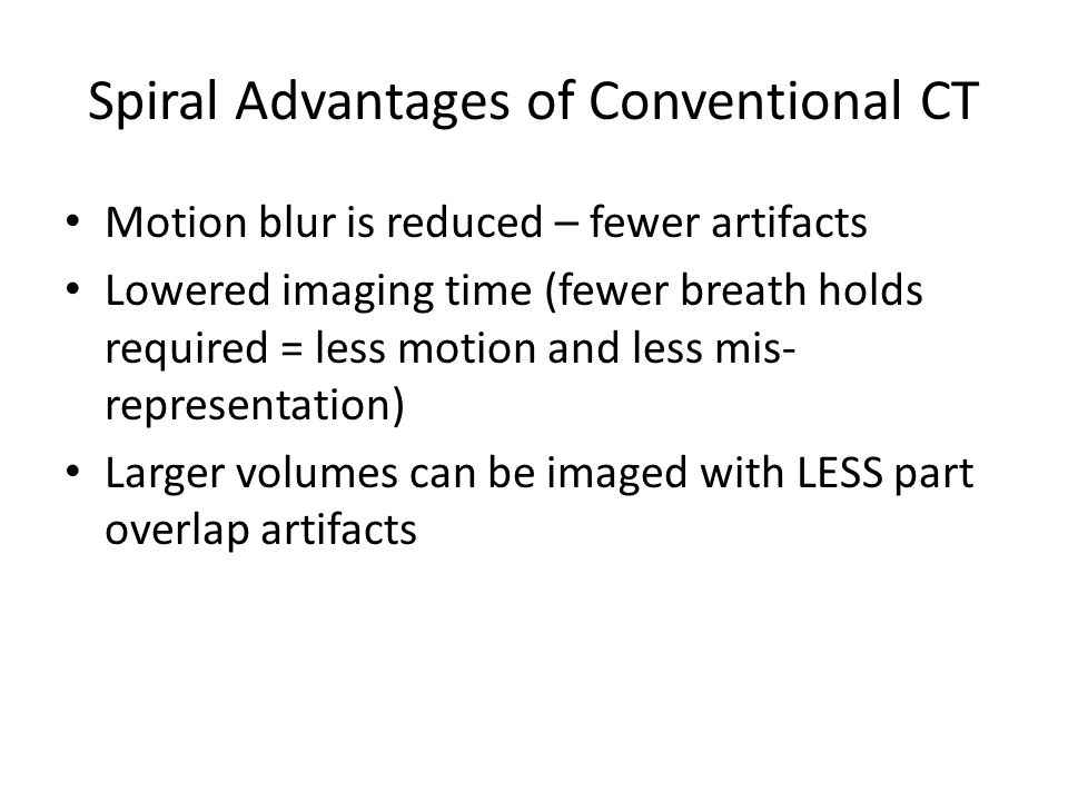 Spiral Advantages of Conventional CT Motion blur is reduced – fewer artifacts Lowered imaging time (fewer breath holds required = less motion and less mis- representation) Larger volumes can be imaged with LESS part overlap artifacts