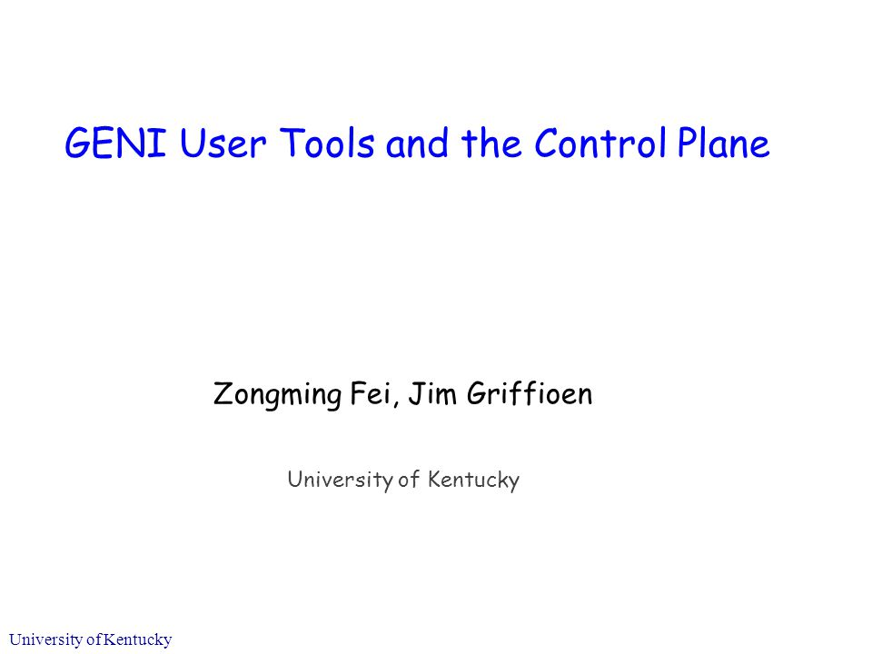 University of Kentucky GENI User Tools and the Control Plane Zongming Fei, Jim Griffioen University of Kentucky