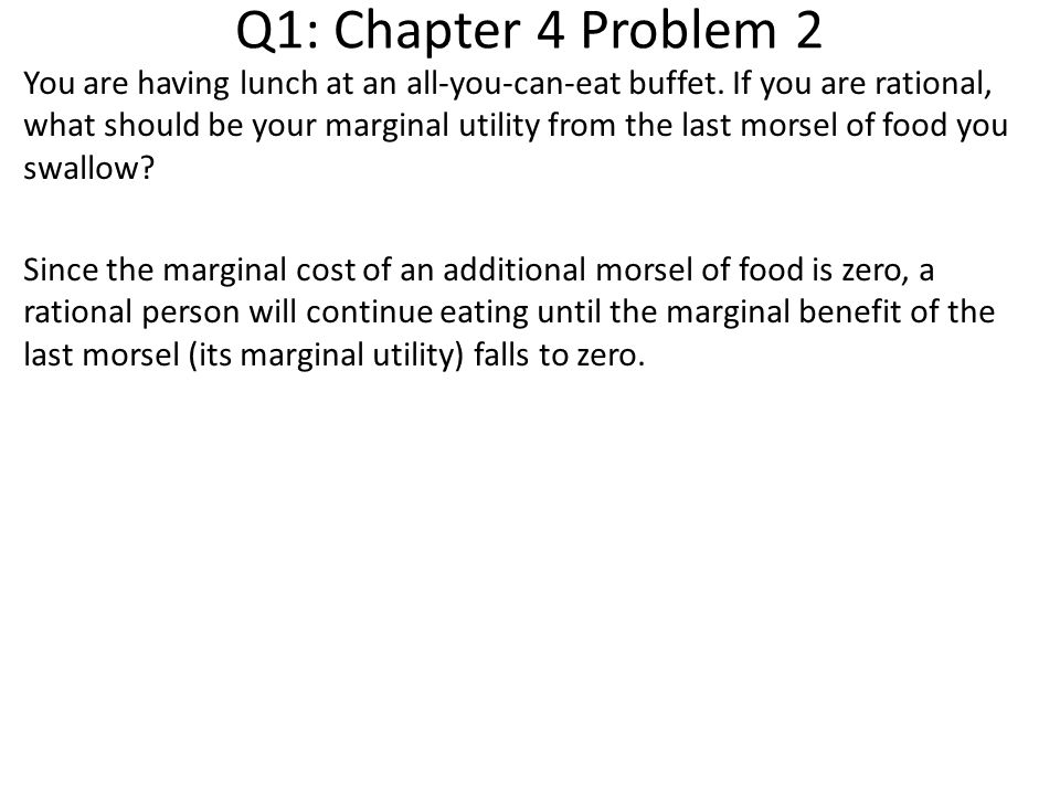 Q1: Chapter 4 Problem 2 You are having lunch at an all-you-can-eat buffet. If you are rational, what should be your marginal utility from the last mor