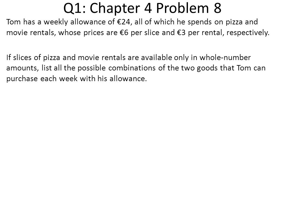 Q1: Chapter 4 Problem 8 Tom has a weekly allowance of €24, all of which he spends on pizza and movie rentals, whose prices are €6 per slice and €3 per rental, respectively.