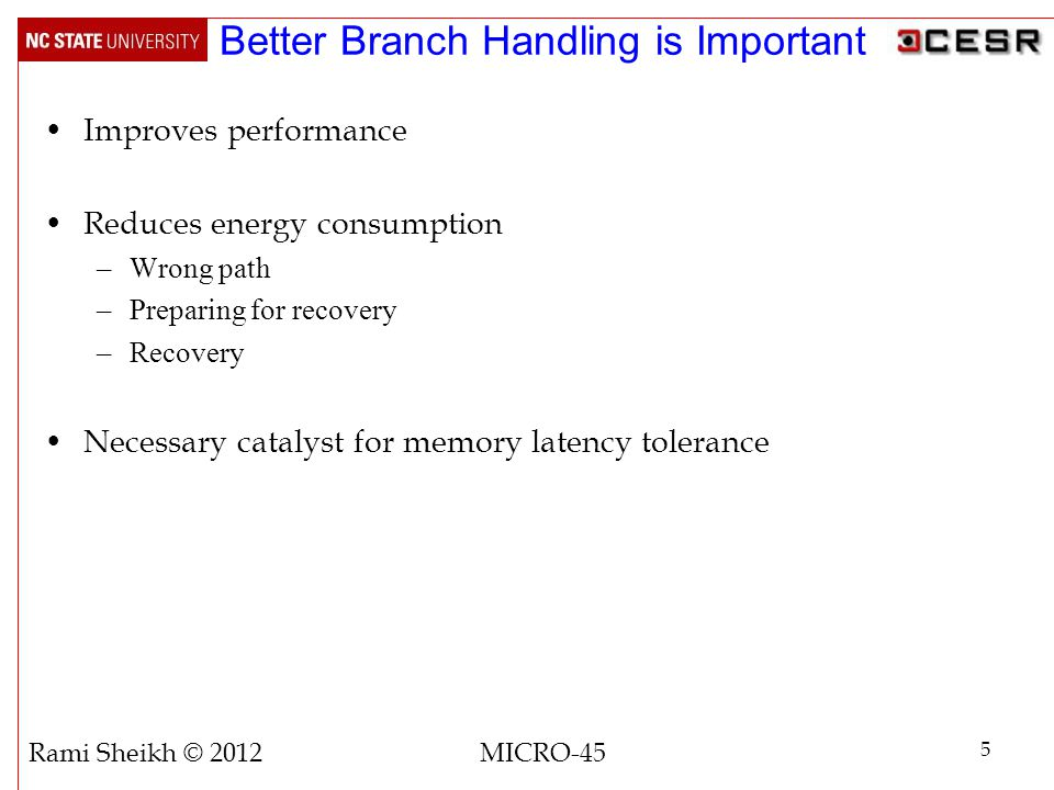 Better Branch Handling is Important Improves performance Reduces energy consumption –Wrong path –Preparing for recovery –Recovery Necessary catalyst for memory latency tolerance 5 Rami Sheikh © 2012 MICRO-45