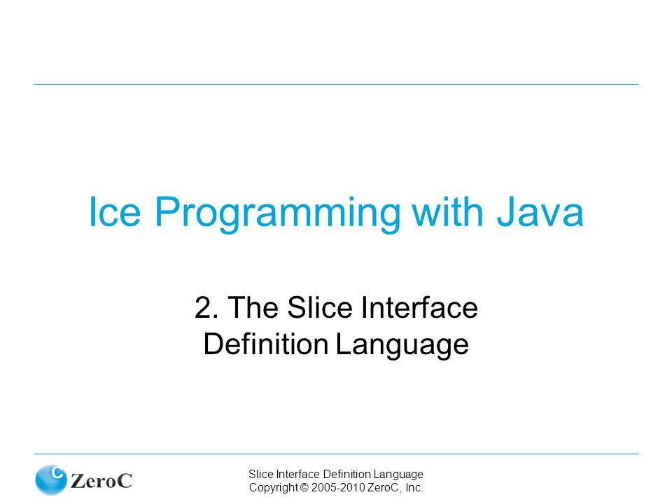 Slice Interface Definition Language Copyright © 2005-2010 ZeroC, Inc. Ice Programming with Java 2. The Slice Interface Definition Language