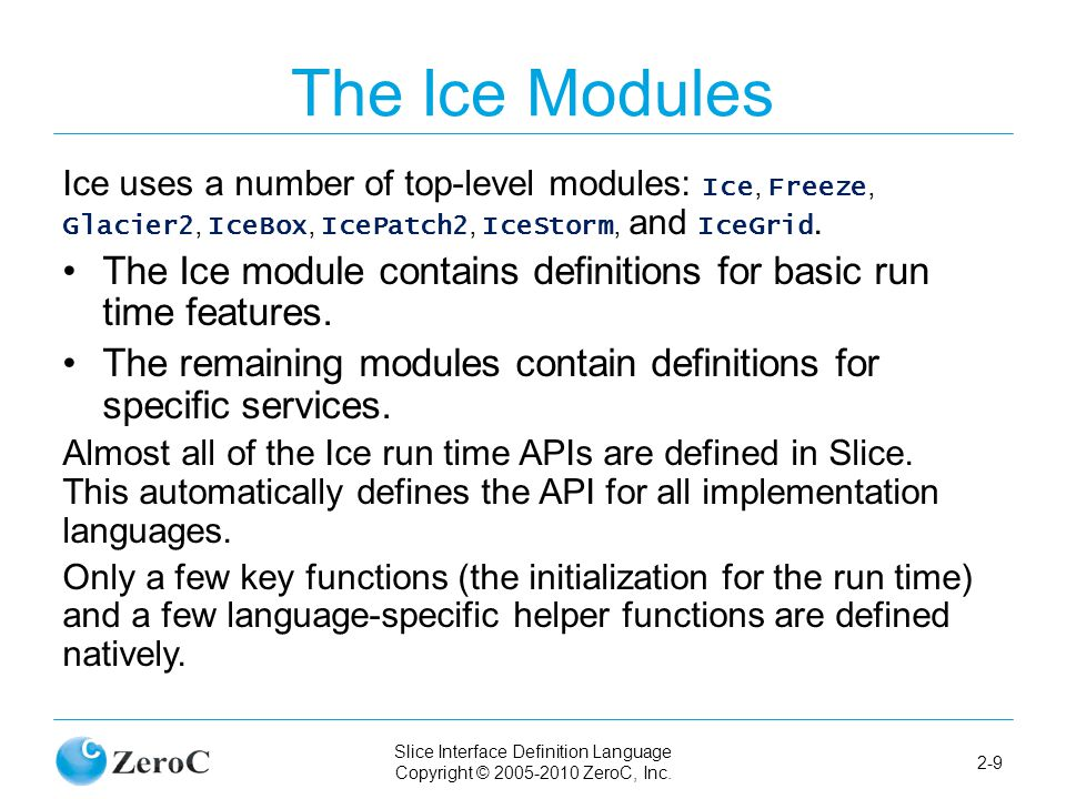 Slice Interface Definition Language Copyright © 2005-2010 ZeroC, Inc. 2-9 The Ice Modules Ice uses a number of top-level modules: Ice, Freeze, Glacier