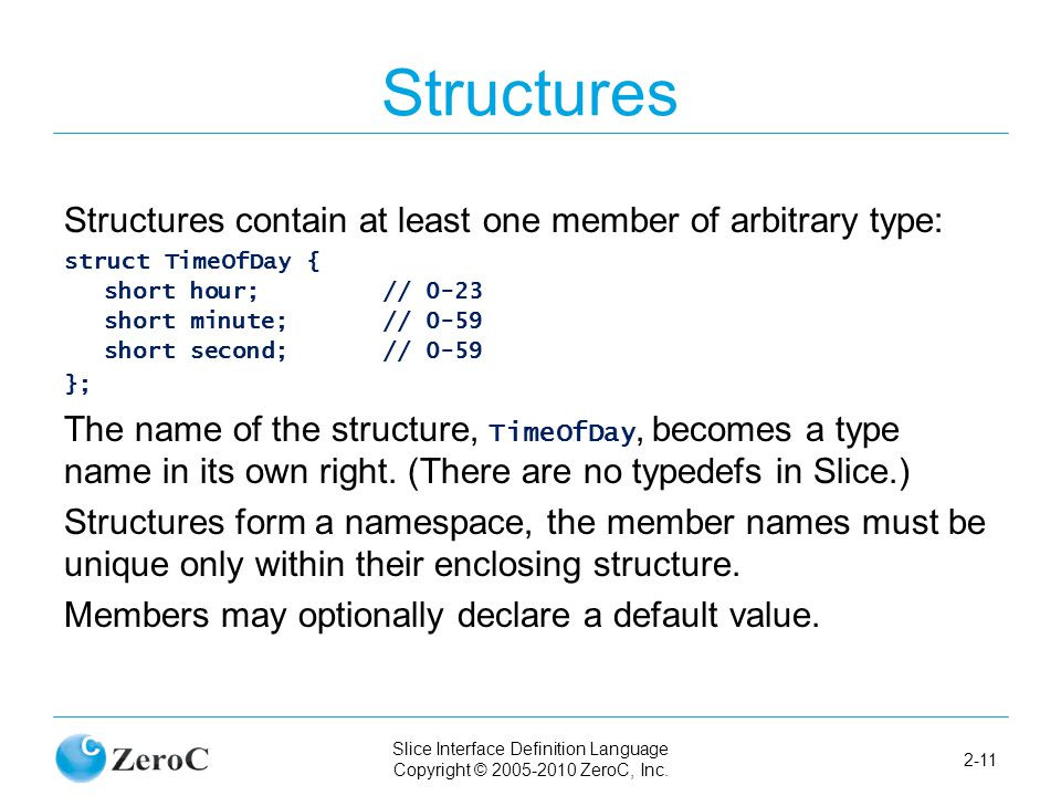 Slice Interface Definition Language Copyright © 2005-2010 ZeroC, Inc. 2-11 Structures Structures contain at least one member of arbitrary type: struct