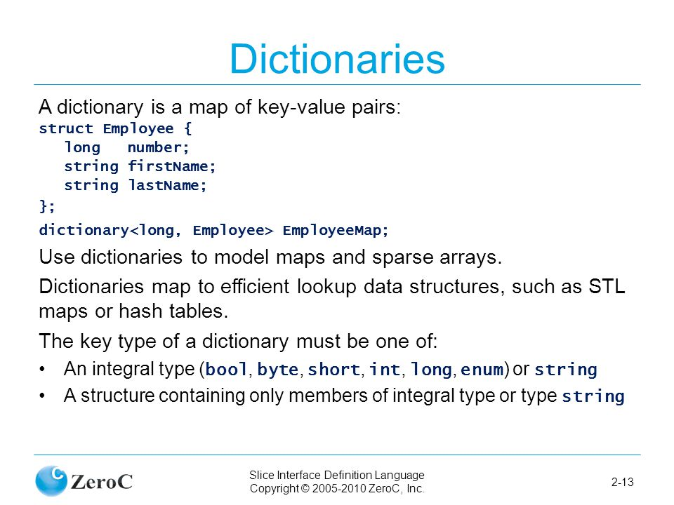 Slice Interface Definition Language Copyright © 2005-2010 ZeroC, Inc. 2-13 Dictionaries A dictionary is a map of key-value pairs : struct Employee { l