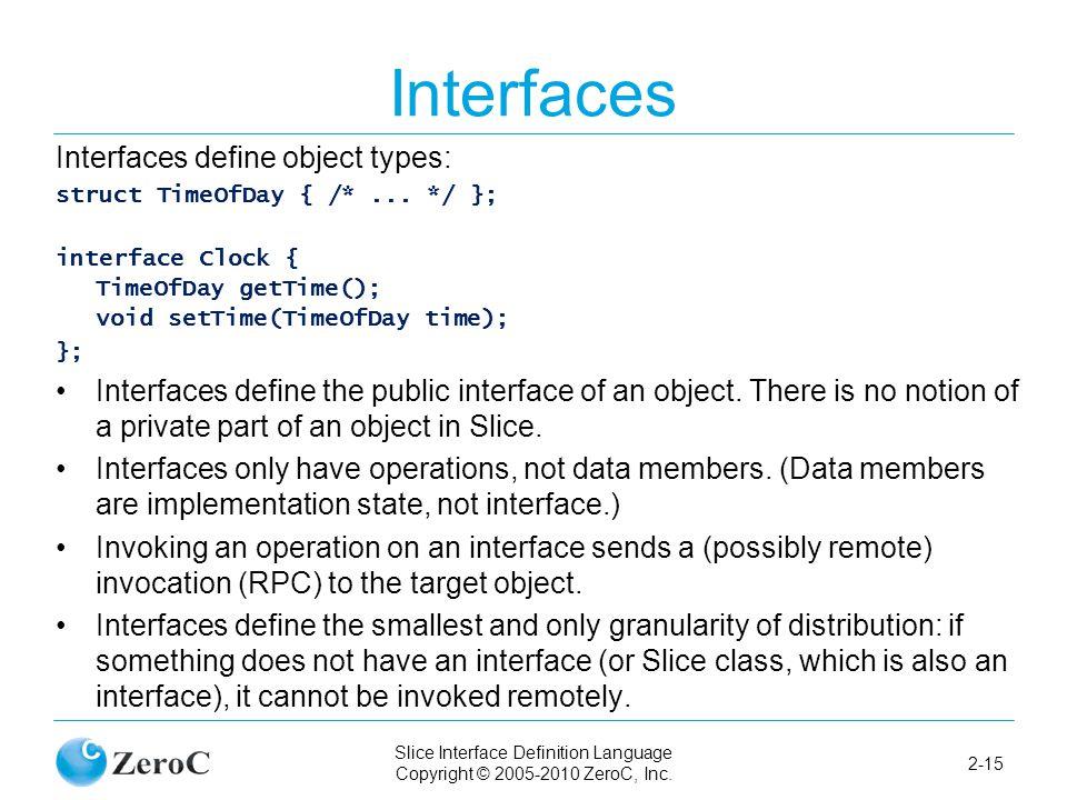 Slice Interface Definition Language Copyright © 2005-2010 ZeroC, Inc. 2-15 Interfaces Interfaces define object types: struct TimeOfDay { /*... */ }; i