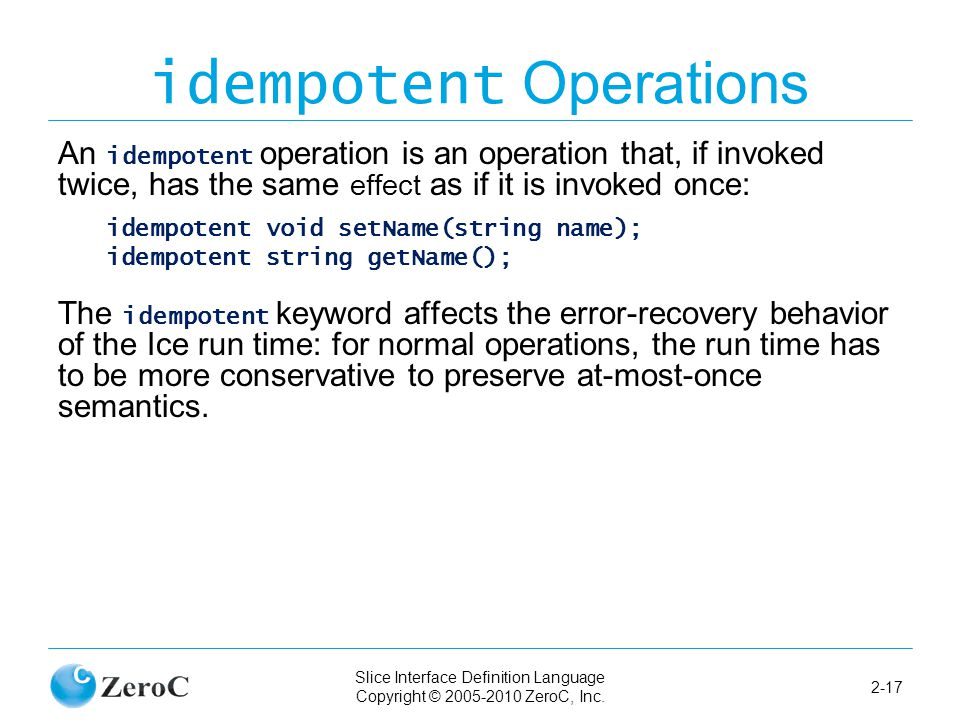 Slice Interface Definition Language Copyright © 2005-2010 ZeroC, Inc. 2-17 idempotent Operations An idempotent operation is an operation that, if invo