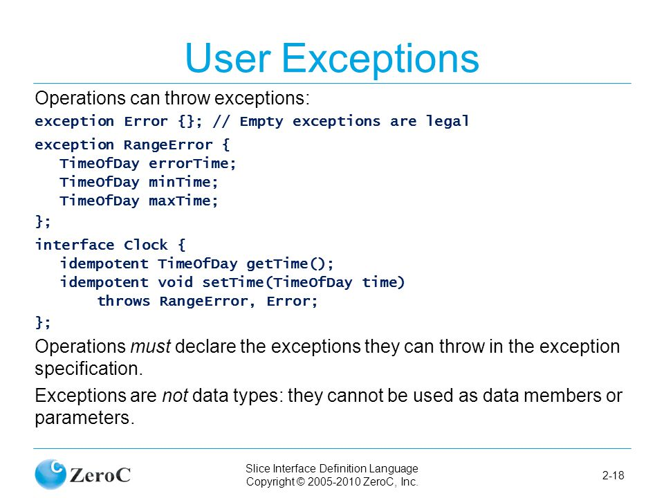Slice Interface Definition Language Copyright © 2005-2010 ZeroC, Inc. 2-18 User Exceptions Operations can throw exceptions: exception Error {}; // Emp